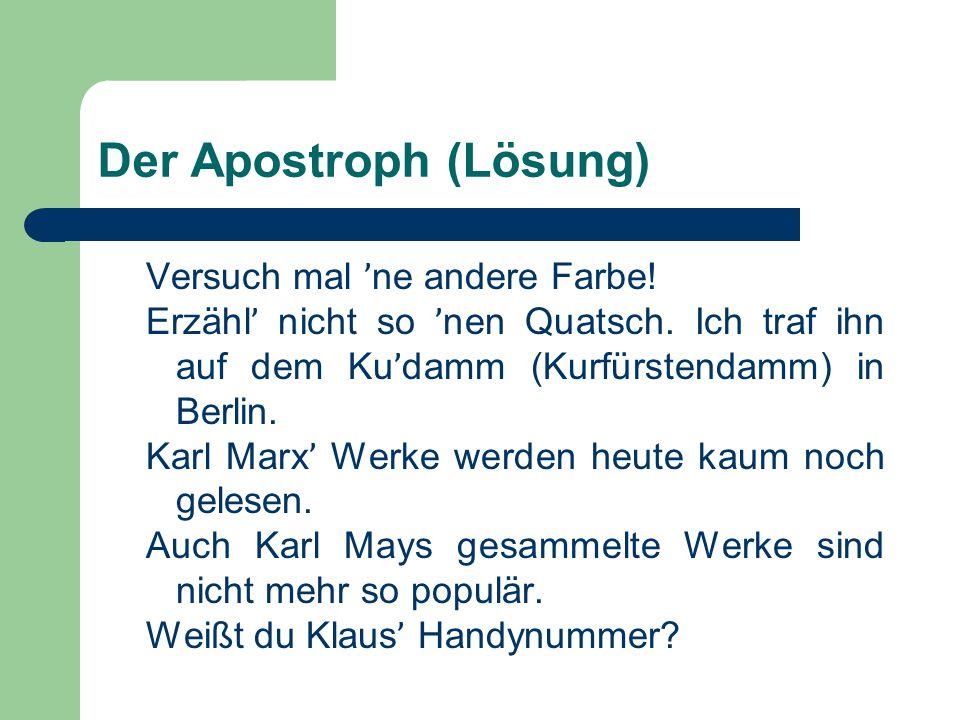 Der Apostroph (Lösung) Versuch mal ' ne andere Farbe! Erzähl ' nicht so ' nen Quatsch. Ich traf ihn auf dem Ku ' damm (Kurfürstendamm) in Berlin. Karl