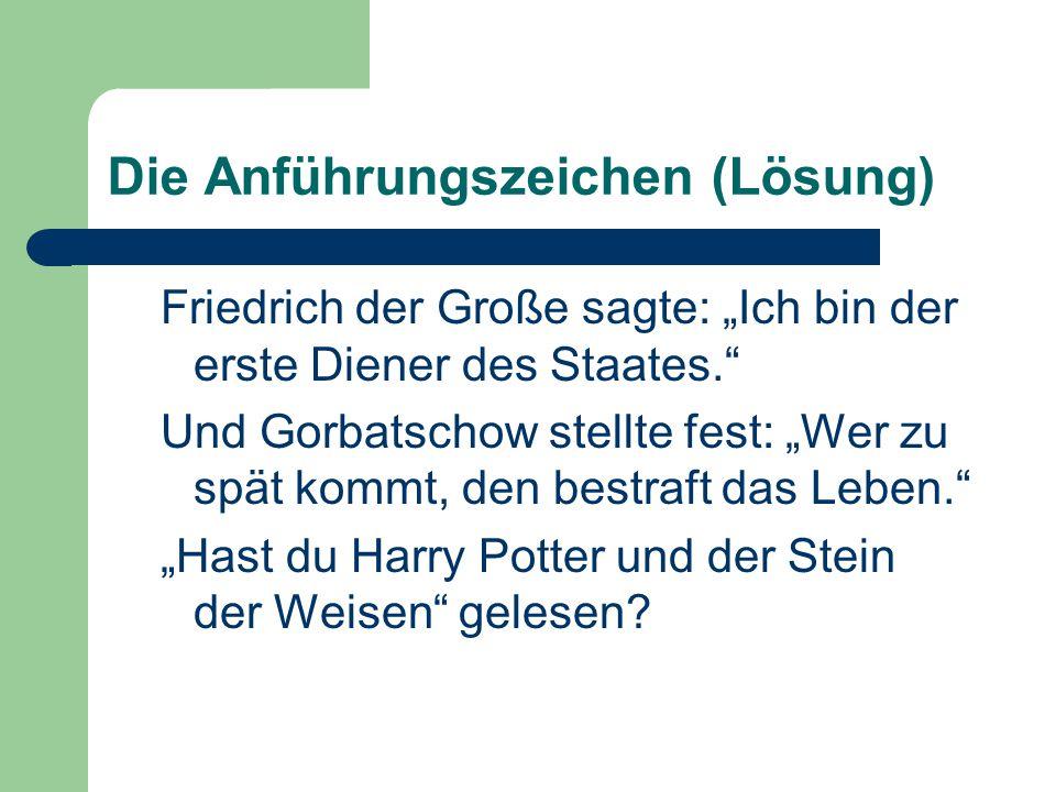 """Die Anführungszeichen (Lösung) Friedrich der Große sagte: """"Ich bin der erste Diener des Staates."""" Und Gorbatschow stellte fest: """"Wer zu spät kommt, de"""