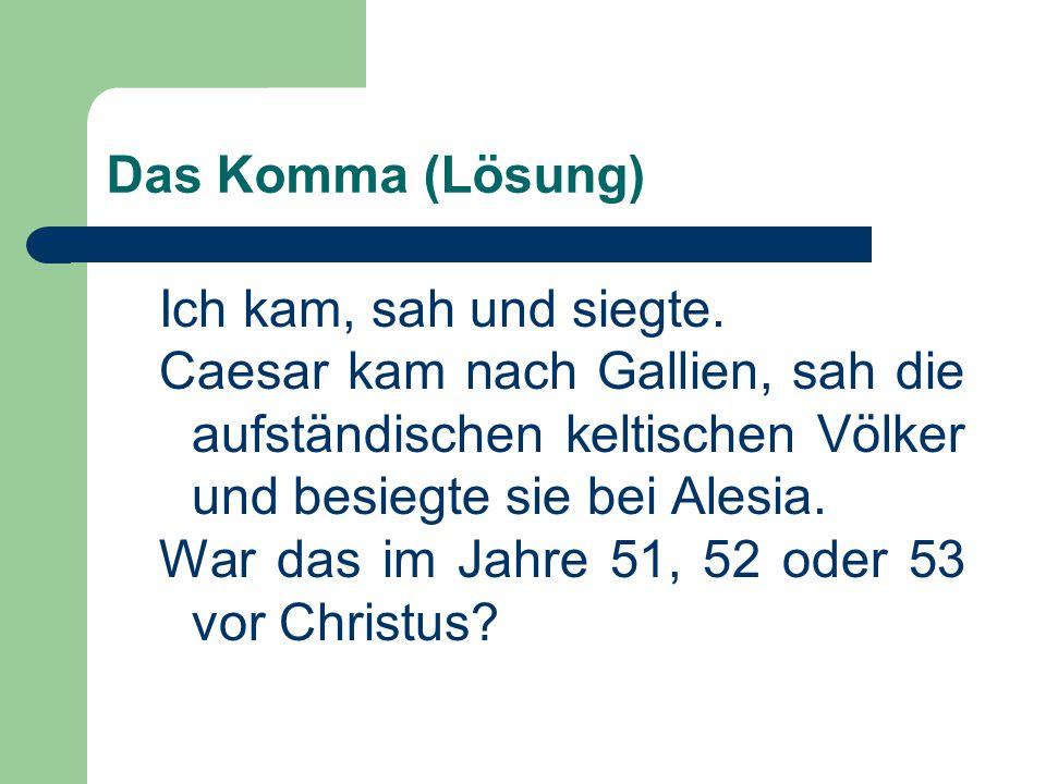 Das Komma (Lösung) Ich kam, sah und siegte. Caesar kam nach Gallien, sah die aufständischen keltischen Völker und besiegte sie bei Alesia. War das im
