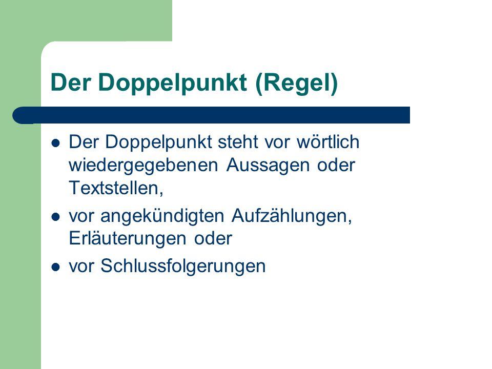 Der Doppelpunkt (Regel) Der Doppelpunkt steht vor wörtlich wiedergegebenen Aussagen oder Textstellen, vor angekündigten Aufzählungen, Erläuterungen od