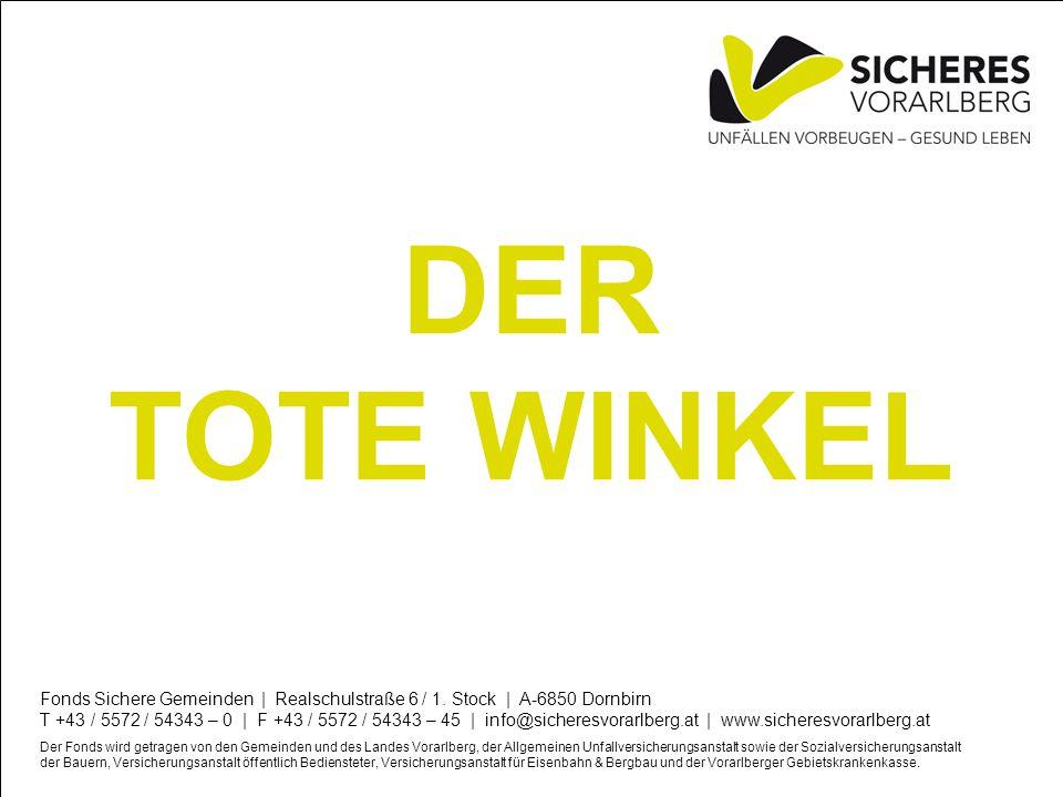 DER TOTE WINKEL Fonds Sichere Gemeinden | Realschulstraße 6 / 1. Stock | A-6850 Dornbirn T +43 / 5572 / 54343 – 0 | F +43 / 5572 / 54343 – 45 | info@s
