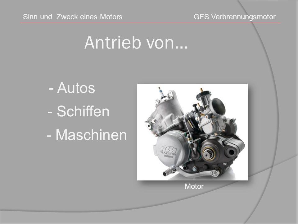 Antrieb von… Sinn und Zweck eines MotorsGFS Verbrennungsmotor Motor - Autos - Schiffen - Maschinen