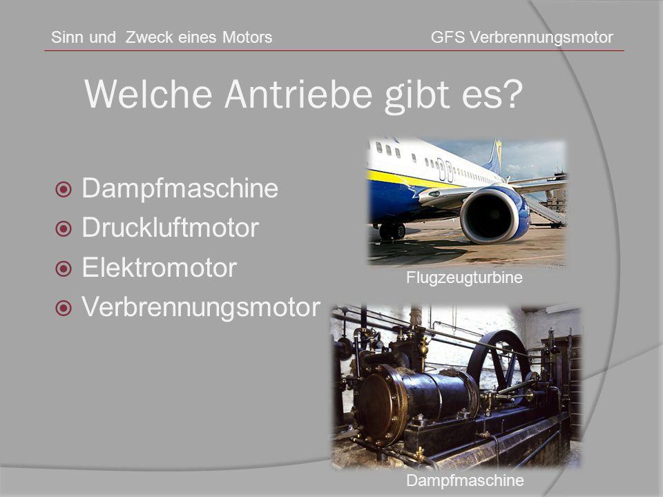 Welche Antriebe gibt es? Sinn und Zweck eines MotorsGFS Verbrennungsmotor  Dampfmaschine  Druckluftmotor  Elektromotor  Verbrennungsmotor Dampfmas