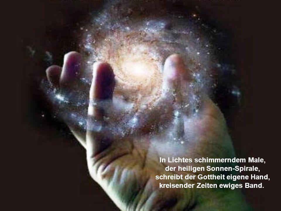 In Lichtes schimmerndem Male, der heiligen Sonnen-Spirale, schreibt der Gottheit eigene Hand, kreisender Zeiten ewiges Band.