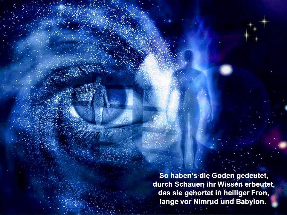 So haben's die Goden gedeutet, durch Schauen ihr Wissen erbeutet, das sie gehortet in heiliger Fron, lange vor Nimrud und Babylon.