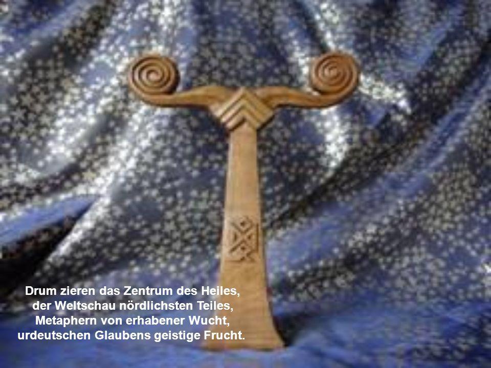 Drum zieren das Zentrum des Heiles, der Weltschau nördlichsten Teiles, Metaphern von erhabener Wucht, urdeutschen Glaubens geistige Frucht.
