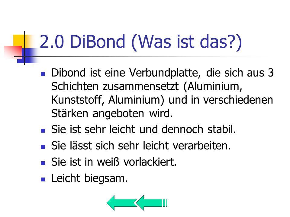 2.0 DiBond (Was ist das ) Dibond ist eine Verbundplatte, die sich aus 3 Schichten zusammensetzt (Aluminium, Kunststoff, Aluminium) und in verschiedenen Stärken angeboten wird.