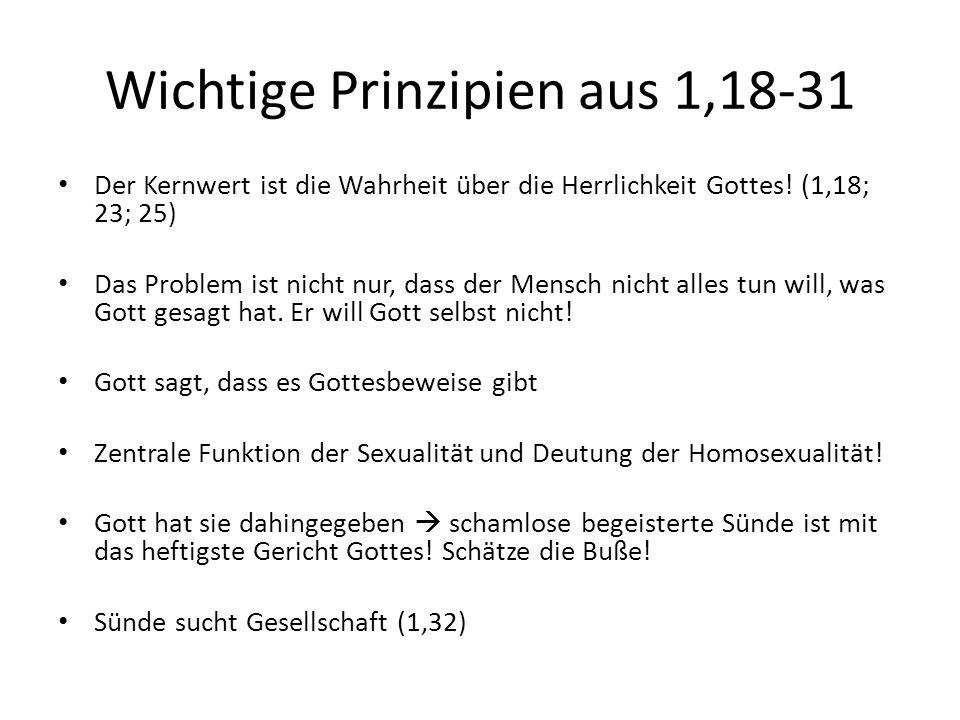 Wichtige Prinzipien aus 1,18-31 Der Kernwert ist die Wahrheit über die Herrlichkeit Gottes! (1,18; 23; 25) Das Problem ist nicht nur, dass der Mensch
