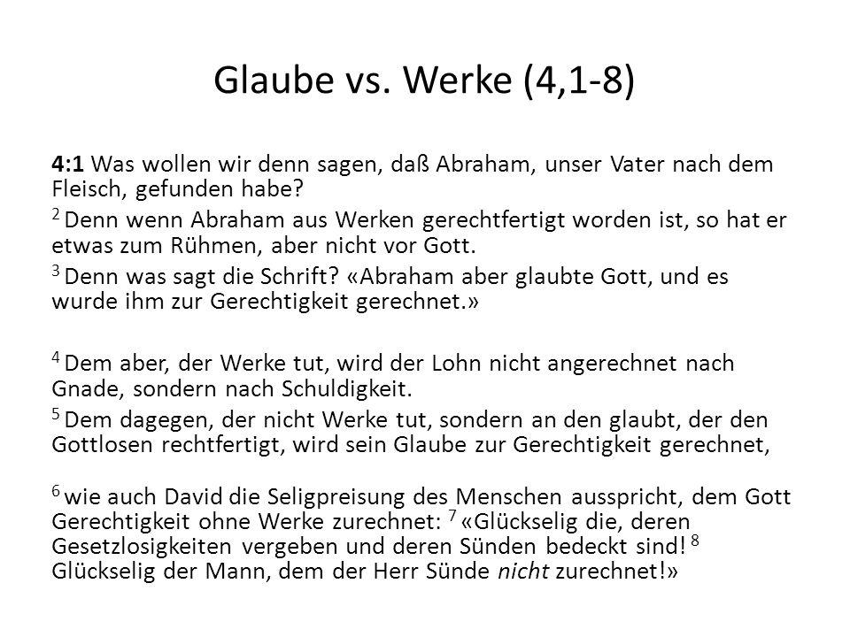 Glaube vs. Werke (4,1-8) 4:1 Was wollen wir denn sagen, daß Abraham, unser Vater nach dem Fleisch, gefunden habe? 2 Denn wenn Abraham aus Werken gerec