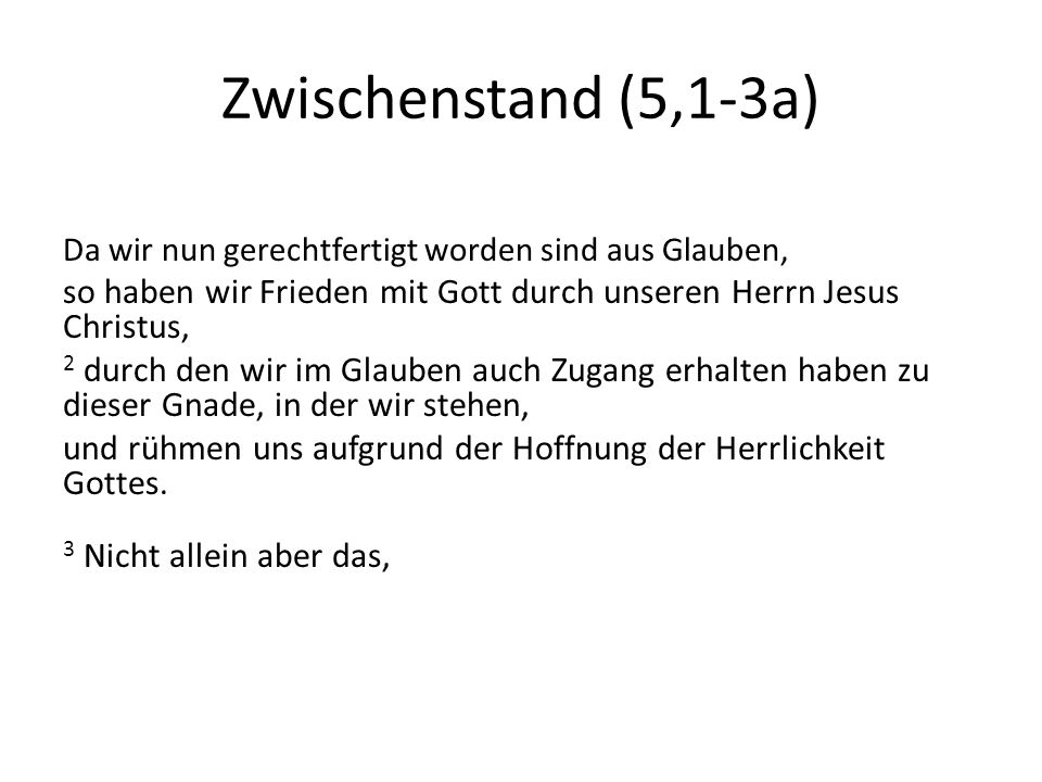 Zwischenstand (5,1-3a) Da wir nun gerechtfertigt worden sind aus Glauben, so haben wir Frieden mit Gott durch unseren Herrn Jesus Christus, 2 durch de