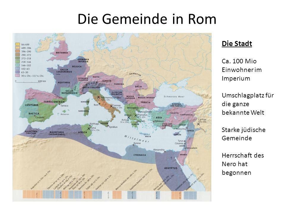 Die Gemeinde in Rom Die Stadt Ca. 100 Mio Einwohner im Imperium Umschlagplatz für die ganze bekannte Welt Starke jüdische Gemeinde Herrschaft des Nero
