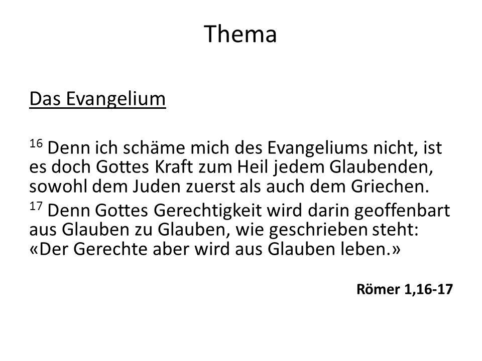 Thema Das Evangelium 16 Denn ich schäme mich des Evangeliums nicht, ist es doch Gottes Kraft zum Heil jedem Glaubenden, sowohl dem Juden zuerst als au