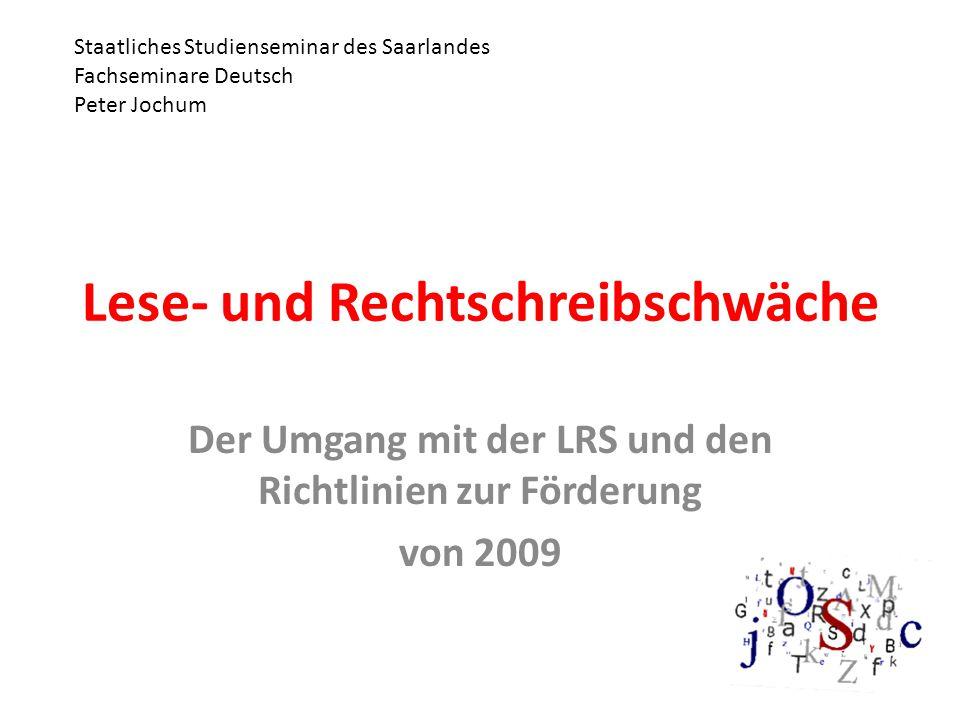 Lese- und Rechtschreibschwäche Der Umgang mit der LRS und den Richtlinien zur Förderung von 2009 Staatliches Studienseminar des Saarlandes Fachseminare Deutsch Peter Jochum