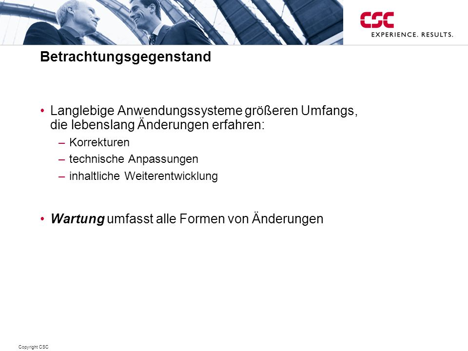 Copyright CSC Betrachtungsgegenstand Langlebige Anwendungssysteme größeren Umfangs, die lebenslang Änderungen erfahren: –Korrekturen –technische Anpassungen –inhaltliche Weiterentwicklung Wartung umfasst alle Formen von Änderungen