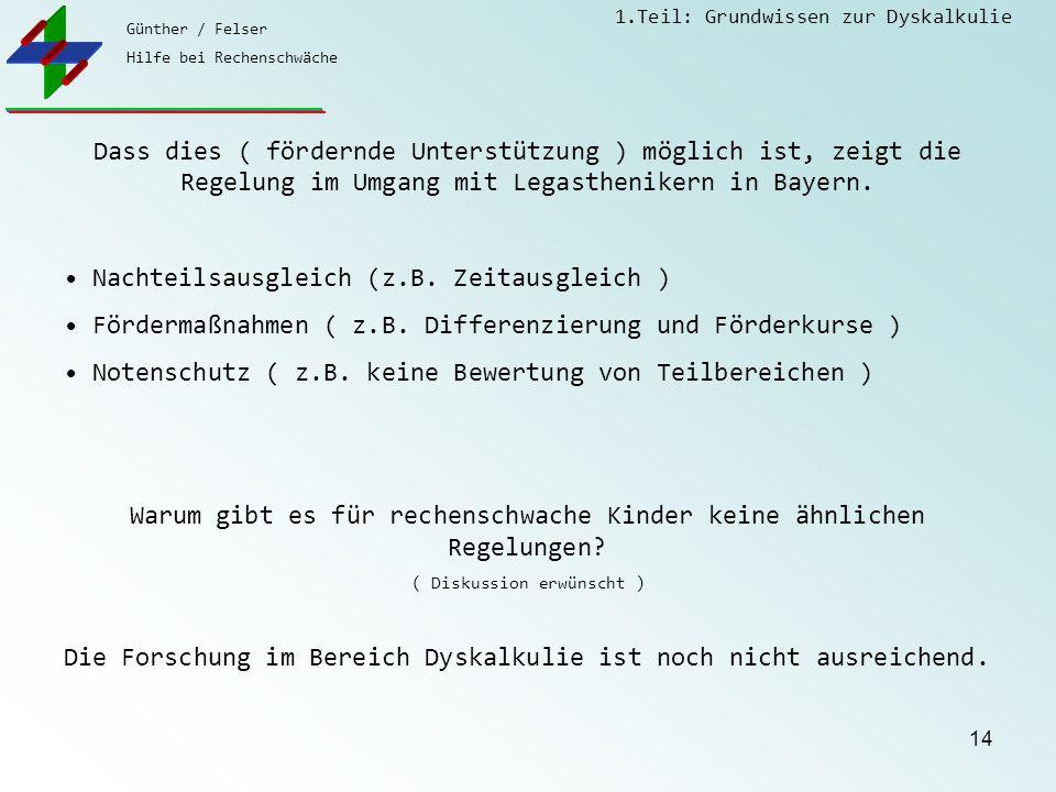 Günther / Felser Hilfe bei Rechenschwäche 1.Teil: Grundwissen zur Dyskalkulie 14 Dass dies ( fördernde Unterstützung ) möglich ist, zeigt die Regelung im Umgang mit Legasthenikern in Bayern.