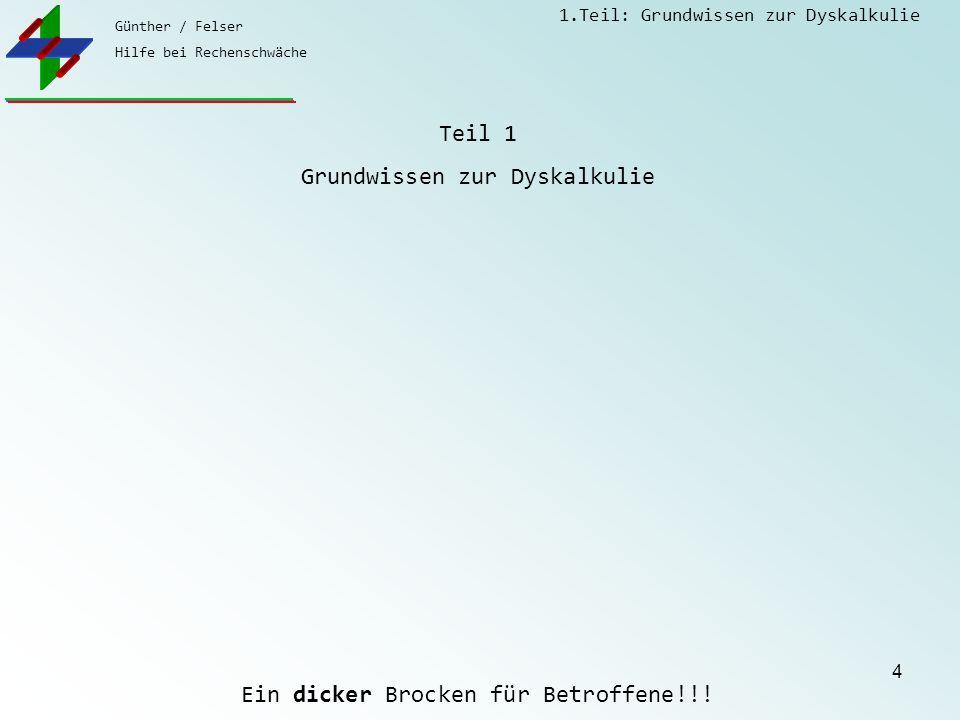 Günther / Felser Hilfe bei Rechenschwäche 1.Teil: Grundwissen zur Dyskalkulie 4 Teil 1 Grundwissen zur Dyskalkulie Ein dicker Brocken für Betroffene!!!