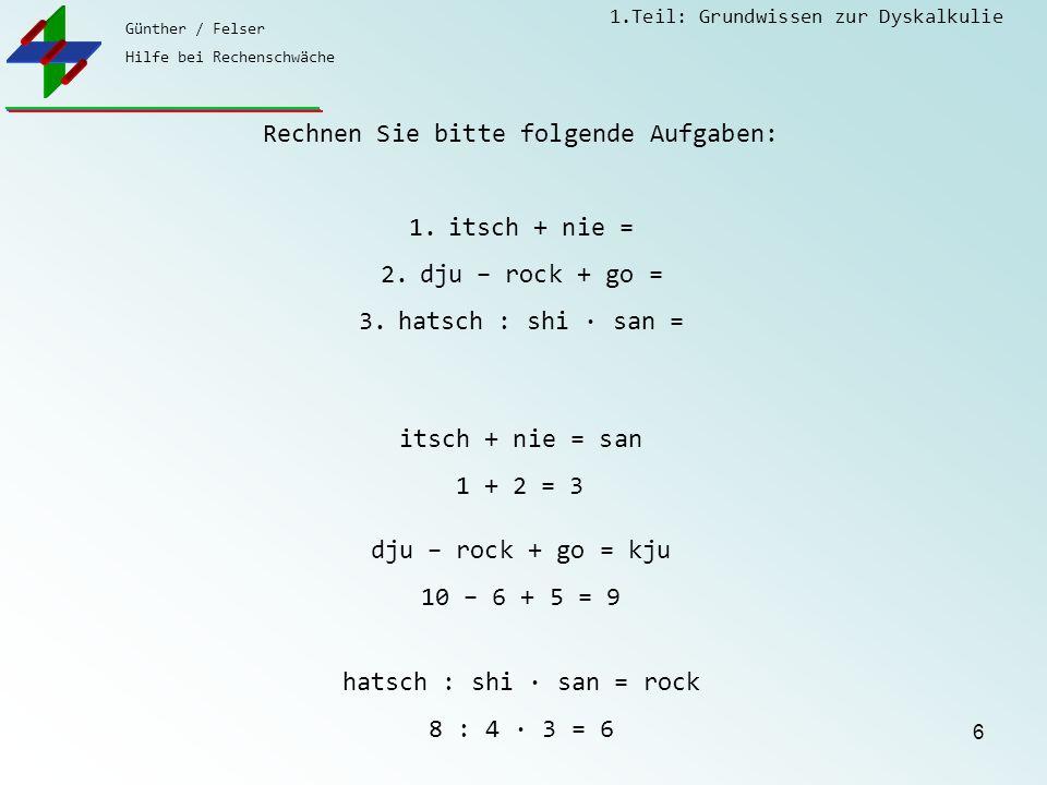Günther / Felser Hilfe bei Rechenschwäche 1.Teil: Grundwissen zur Dyskalkulie 6 Rechnen Sie bitte folgende Aufgaben: 1.itsch + nie = 2.dju – rock + go = 3.hatsch : shi · san = itsch + nie = san 1 + 2 = 3 dju – rock + go = kju 10 – 6 + 5 = 9 hatsch : shi · san = rock 8 : 4 · 3 = 6