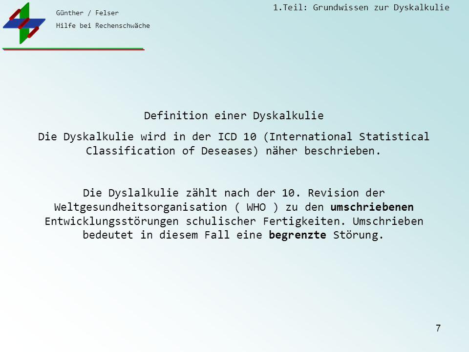 Günther / Felser Hilfe bei Rechenschwäche 1.Teil: Grundwissen zur Dyskalkulie 7 Definition einer Dyskalkulie Die Dyskalkulie wird in der ICD 10 (International Statistical Classification of Deseases) näher beschrieben.