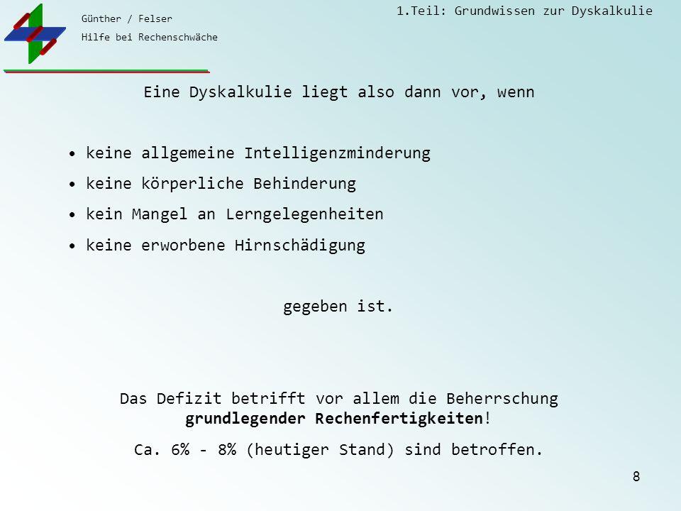 Günther / Felser Hilfe bei Rechenschwäche 1.Teil: Grundwissen zur Dyskalkulie 8 Eine Dyskalkulie liegt also dann vor, wenn keine allgemeine Intelligen
