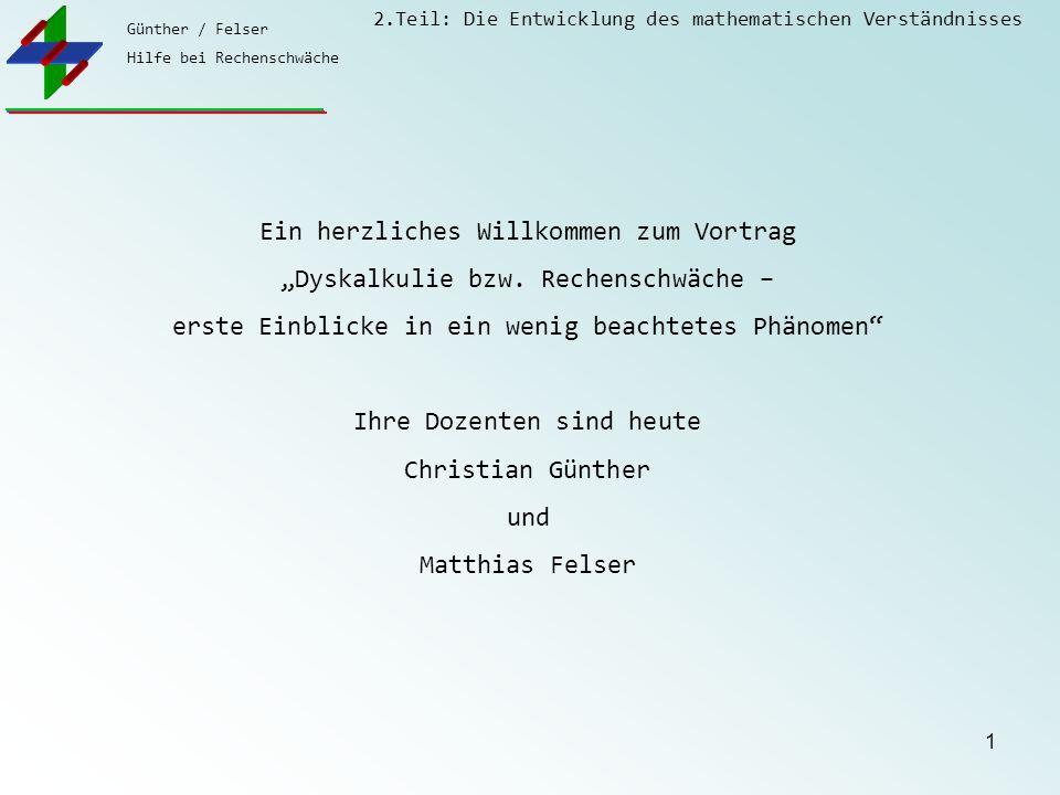 Günther / Felser Hilfe bei Rechenschwäche 2.Teil: Die Entwicklung des mathematischen Verständnisses 2 Ein Vortrag von Christian Günther und Matthias Felser in vier Teilen 1.Teil: Grundwissen zur Dyskalkulie 2.