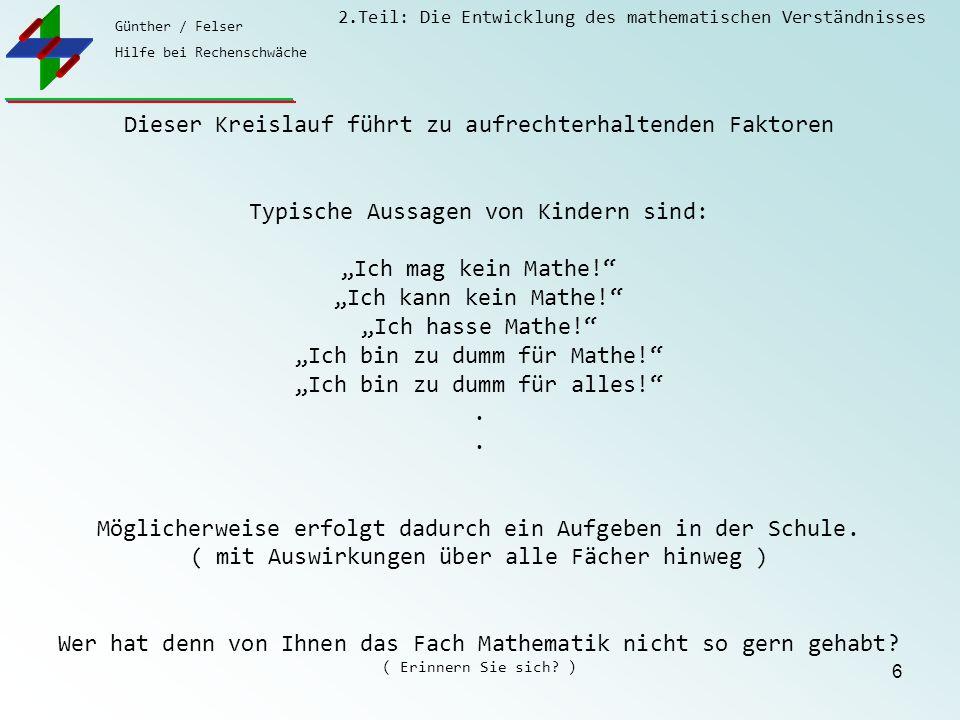 """Günther / Felser Hilfe bei Rechenschwäche 2.Teil: Die Entwicklung des mathematischen Verständnisses 6 Dieser Kreislauf führt zu aufrechterhaltenden Faktoren Typische Aussagen von Kindern sind: """"Ich mag kein Mathe! """"Ich kann kein Mathe! """"Ich hasse Mathe! """"Ich bin zu dumm für Mathe! """"Ich bin zu dumm für alles! .."""