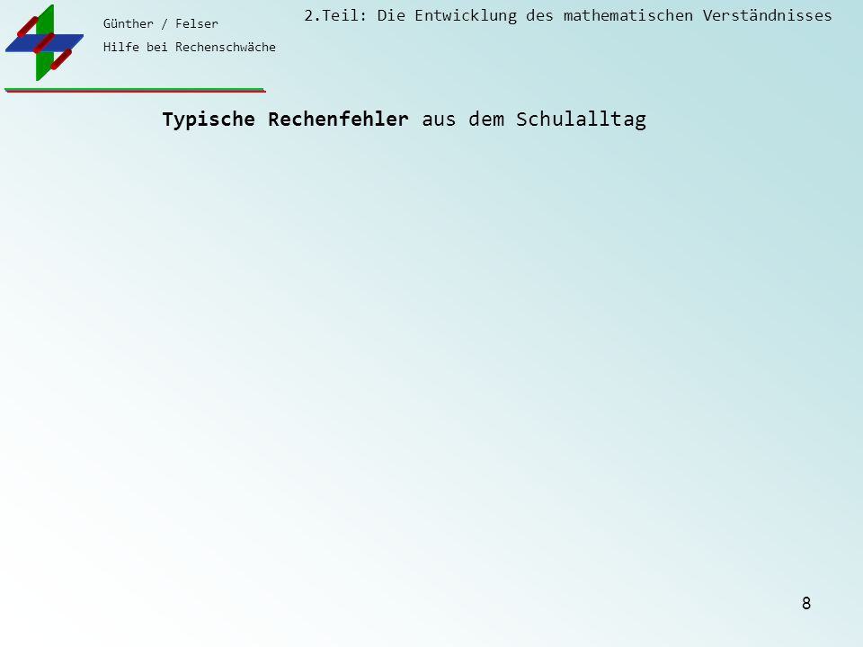 Günther / Felser Hilfe bei Rechenschwäche 2.Teil: Die Entwicklung des mathematischen Verständnisses 9 Typische Rechenfehler aus dem Schulalltag