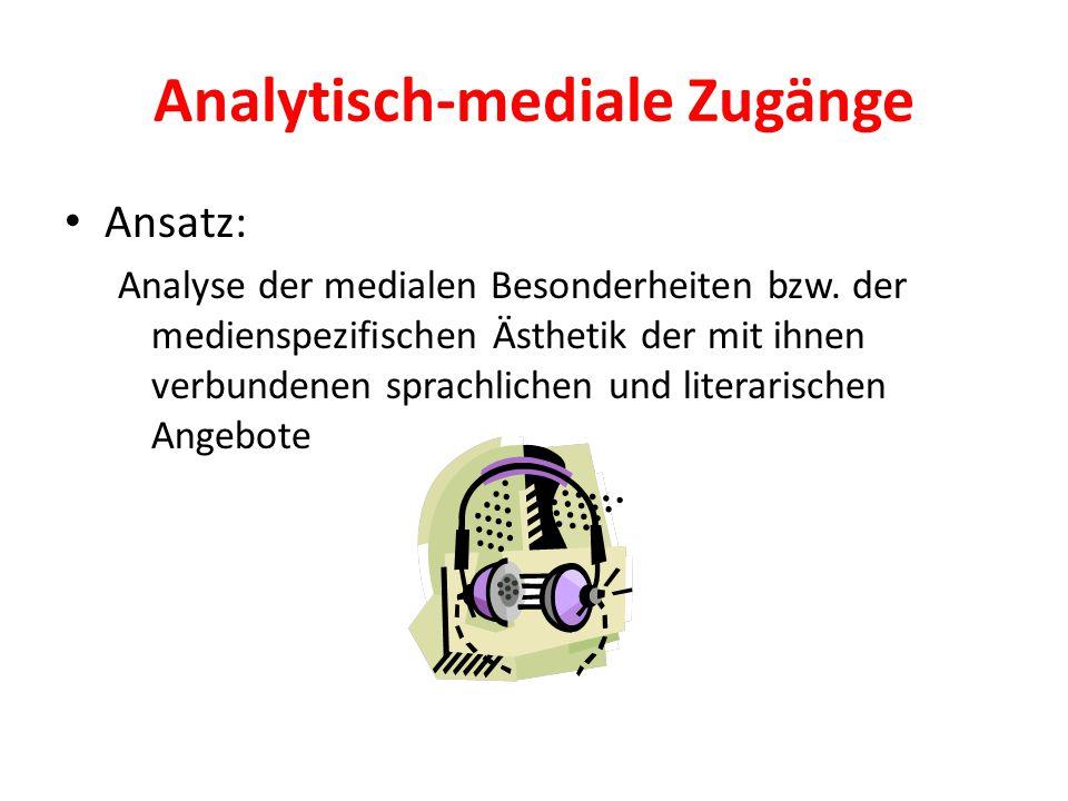 Analytisch-mediale Zugänge Ansatz: Analyse der medialen Besonderheiten bzw. der medienspezifischen Ästhetik der mit ihnen verbundenen sprachlichen und