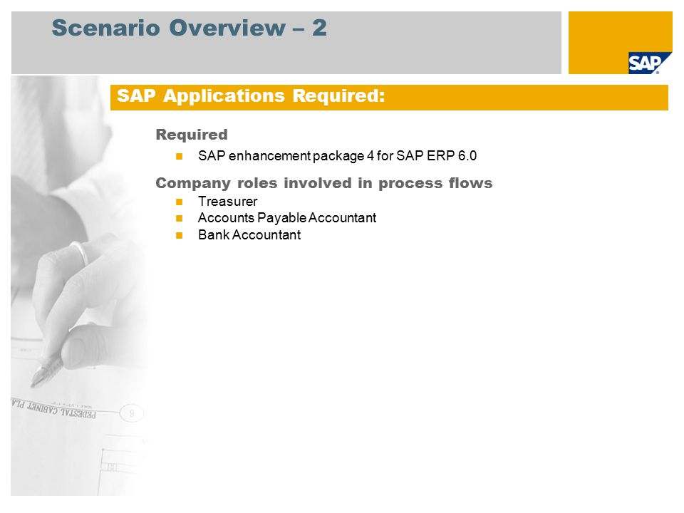 Scenario Overview – 2 Required SAP enhancement package 4 for SAP ERP 6.0 Company roles involved in process flows Treasurer Accounts Payable Accountant Bank Accountant SAP Applications Required: