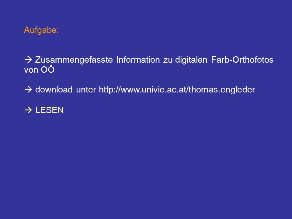 Aufgabe:  Zusammengefasste Information zu digitalen Farb-Orthofotos von OÖ  download unter http://www.univie.ac.at/thomas.engleder  LESEN