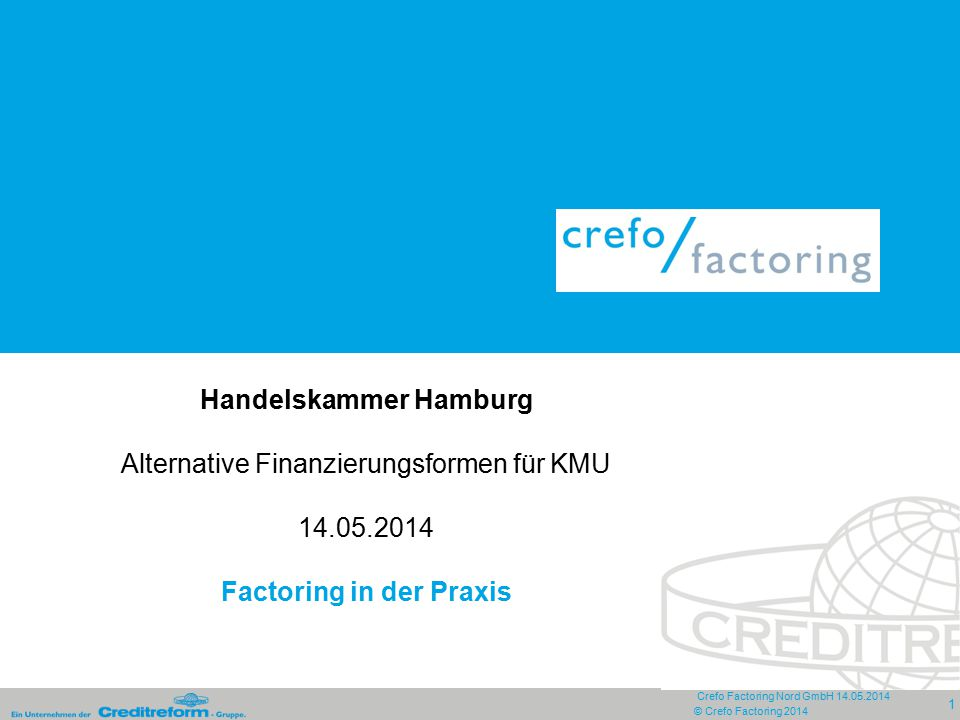 Crefo Factoring Nord GmbH 14.05.2014 1 © Crefo Factoring 2014 Handelskammer Hamburg Alternative Finanzierungsformen für KMU 14.05.2014 Factoring in de