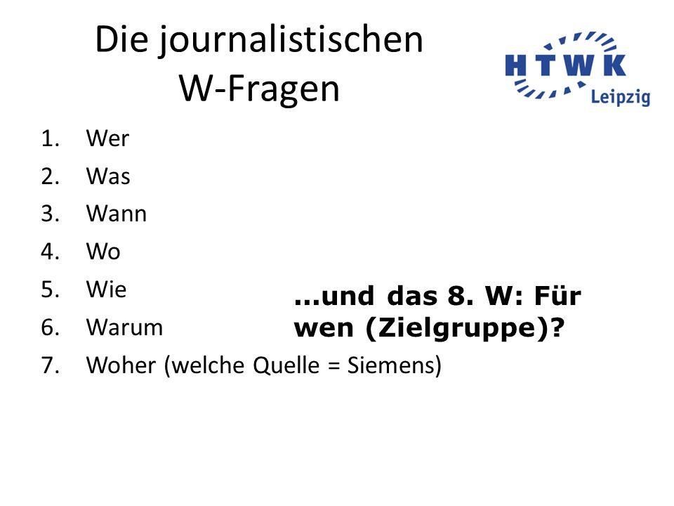Die journalistischen W-Fragen 1.Wer 2.Was 3.Wann 4.Wo 5.Wie 6.Warum 7.Woher (welche Quelle = Siemens)...und das 8. W: Für wen (Zielgruppe)?