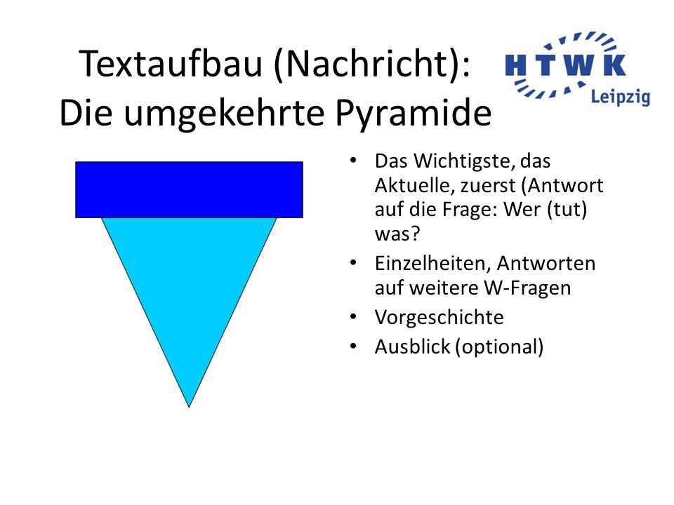 Textaufbau (Nachricht): Die umgekehrte Pyramide Das Wichtigste, das Aktuelle, zuerst (Antwort auf die Frage: Wer (tut) was.