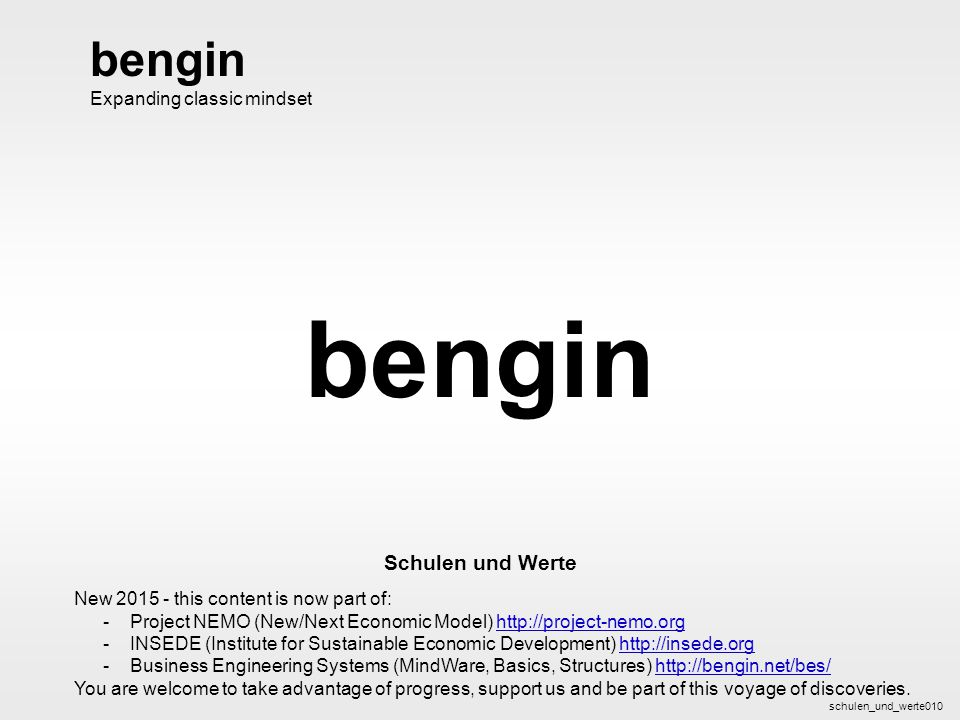 bengin 1 © 2003 bengin.com Schulen und Werte bengin Schulen und Werte schulen_und_werte010 bengin Expanding classic mindset New 2015 - this content is now part of: -Project NEMO (New/Next Economic Model) http://project-nemo.orghttp://project-nemo.org -INSEDE (Institute for Sustainable Economic Development) http://insede.orghttp://insede.org -Business Engineering Systems (MindWare, Basics, Structures) http://bengin.net/bes/http://bengin.net/bes/ You are welcome to take advantage of progress, support us and be part of this voyage of discoveries.