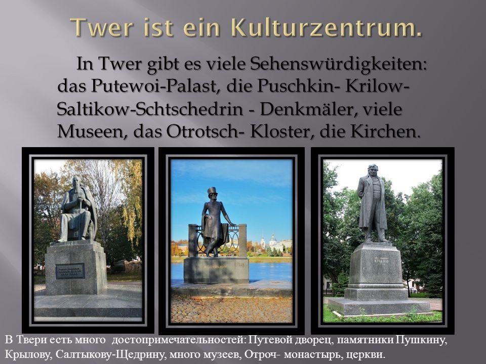 In Twer gibt es viele Sehenswürdigkeiten: das Putewoi-Palast, die Puschkin- Krilow- Saltikow-Schtschedrin - Denkmäler, viele Museen, das Otrotsch- Kloster, die Kirchen.