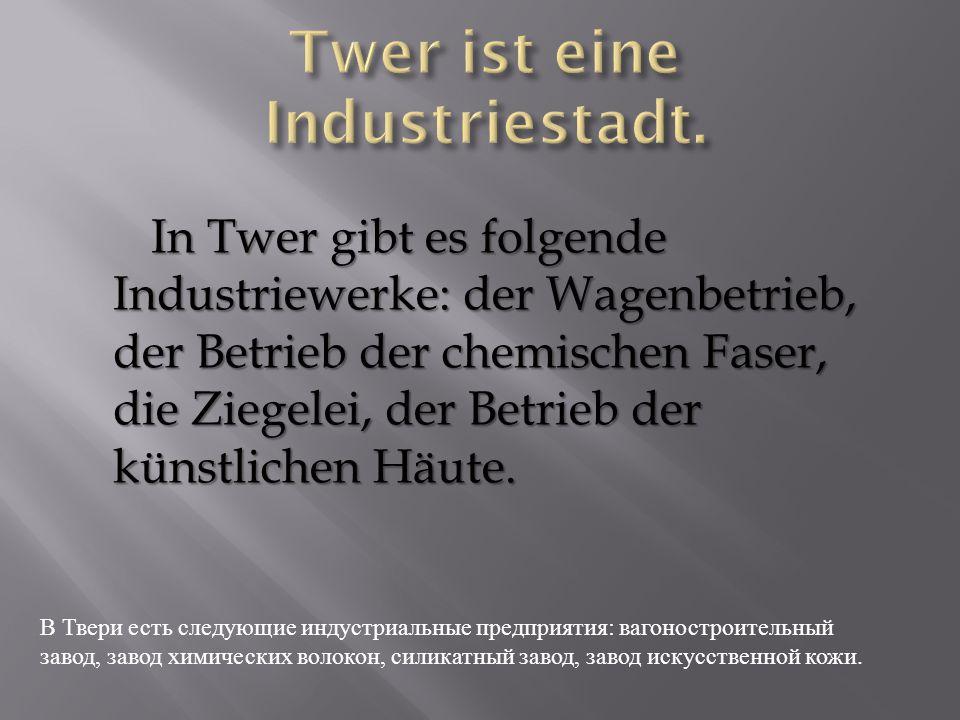 In Twer gibt es folgende Industriewerke: der Wagenbetrieb, der Betrieb der chemischen Faser, die Ziegelei, der Betrieb der künstlichen Häute.
