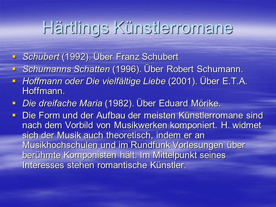 Härtlings Künstlerromane  Schubert (1992). Über Franz Schubert  Schumanns Schatten (1996). Über Robert Schumann.  Hoffmann oder Die vielfältige Lie