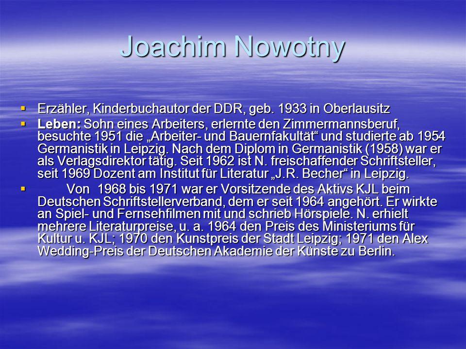 Joachim Nowotny  Erzähler, Kinderbuchautor der DDR, geb. 1933 in Oberlausitz  Leben: Sohn eines Arbeiters, erlernte den Zimmermannsberuf, besuchte 1