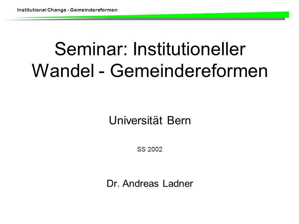 Institutional Change - Gemeindereformen Seminar: Institutioneller Wandel - Gemeindereformen Universität Bern SS 2002 Dr. Andreas Ladner