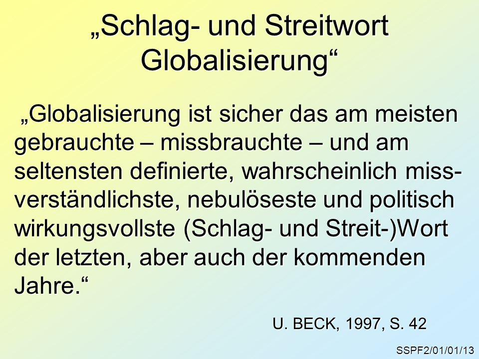 """SSPF2/01/01/13 """"Schlag- und Streitwort Globalisierung """"Globalisierung ist sicher das am meisten """"Globalisierung ist sicher das am meisten gebrauchte – missbrauchte – und am seltensten definierte, wahrscheinlich miss- verständlichste, nebulöseste und politisch wirkungsvollste (Schlag- und Streit-)Wort der letzten, aber auch der kommenden Jahre. U."""
