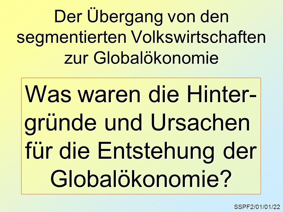 Der Übergang von den segmentierten Volkswirtschaften zur Globalökonomie SSPF2/01/01/22 Was waren die Hinter- gründe und Ursachen für die Entstehung der Globalökonomie?