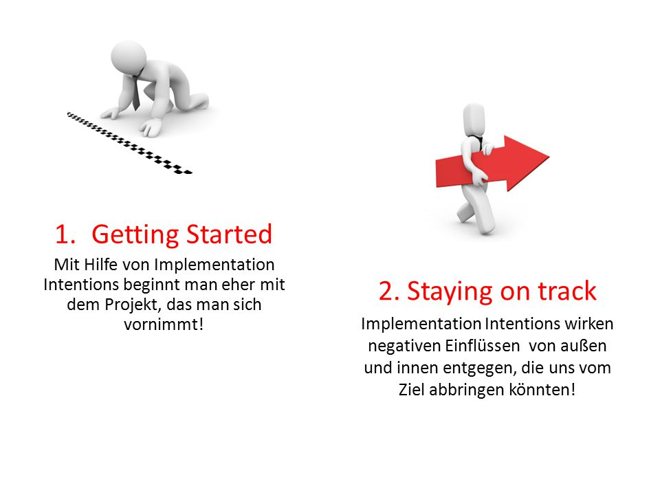 2. Staying on track Implementation Intentions wirken negativen Einflüssen von außen und innen entgegen, die uns vom Ziel abbringen könnten! 1.Getting