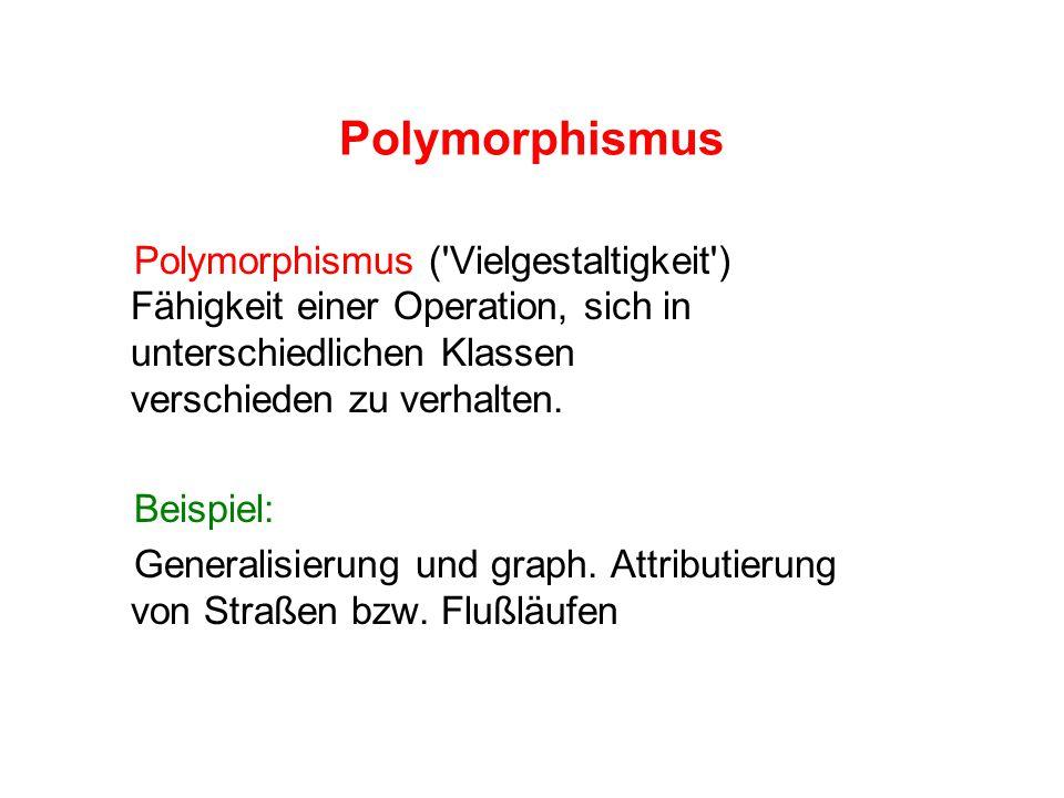 Polymorphismus Polymorphismus ( Vielgestaltigkeit ) Fähigkeit einer Operation, sich in unterschiedlichen Klassen verschieden zu verhalten.