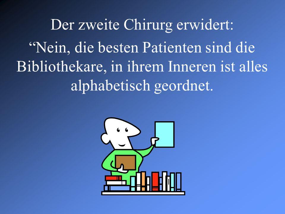 """Der zweite Chirurg erwidert: """"Nein, die besten Patienten sind die Bibliothekare, in ihrem Inneren ist alles alphabetisch geordnet."""