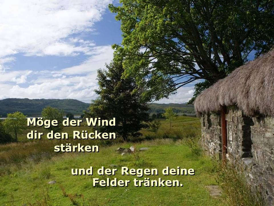 Möge der Wind dir den Rücken stärken Möge der Wind dir den Rücken stärken und der Regen deine Felder tränken.