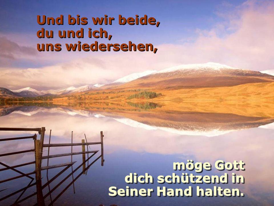 Und bis wir beide, du und ich, uns wiedersehen, möge Gott dich schützend in dich schützend in Seiner Hand halten.