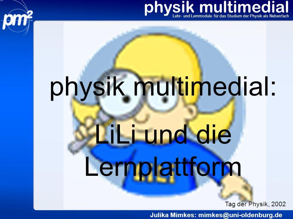 physik multimedial Lehr- und Lernmodule für das Studium der Physik als Nebenfach LiLi: Übungen physik multimedial: LiLi Julika Mimkes mimkes@uni-oldenburg.de Tag der Physik, 2002 www.physik-multimedial.de