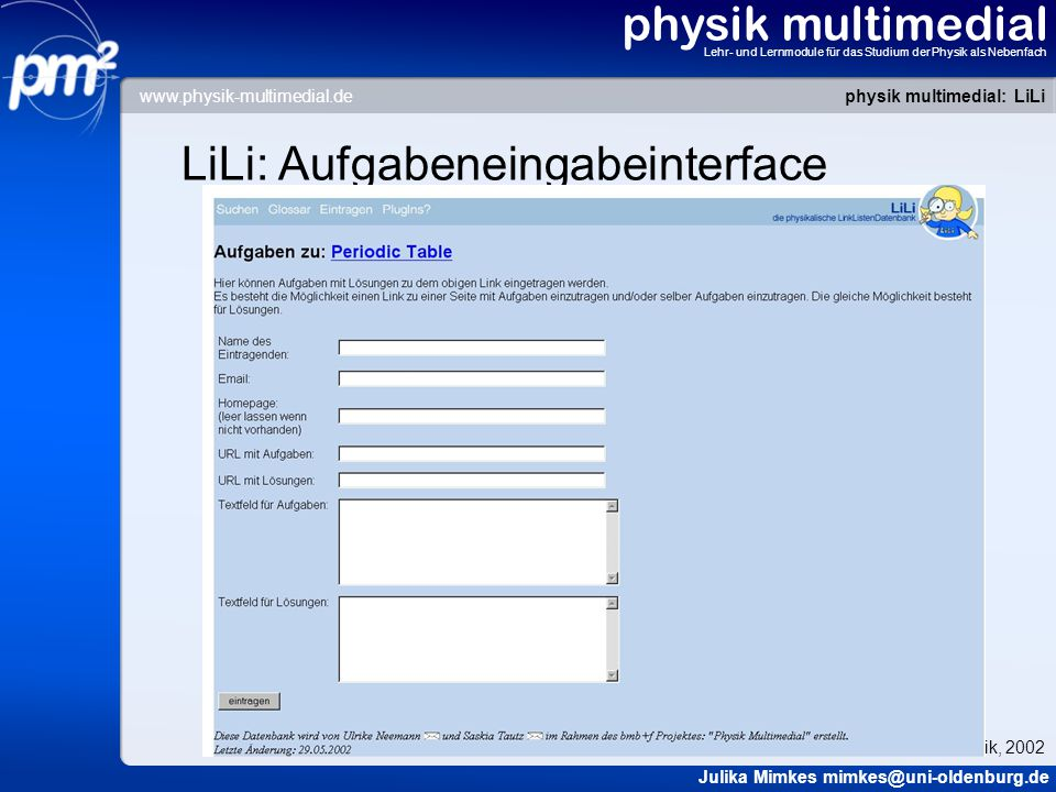 physik multimedial Lehr- und Lernmodule für das Studium der Physik als Nebenfach LiLi: Aufgabeneingabeinterface physik multimedial: LiLi Julika Mimkes mimkes@uni-oldenburg.de Tag der Physik, 2002 www.physik-multimedial.de