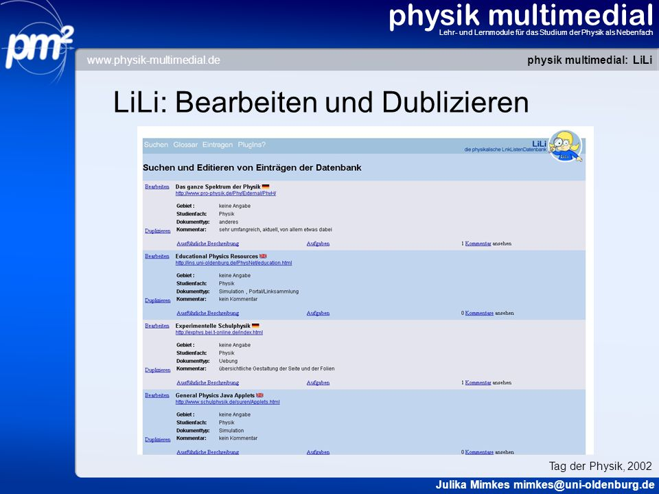 physik multimedial Lehr- und Lernmodule für das Studium der Physik als Nebenfach LiLi: Bearbeiten und Dublizieren physik multimedial: LiLi Julika Mimkes mimkes@uni-oldenburg.de Tag der Physik, 2002 www.physik-multimedial.de