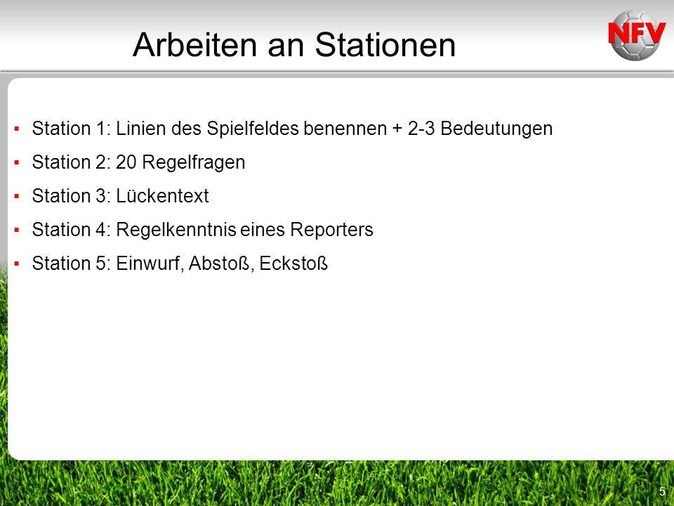 5 Arbeiten an Stationen ▪ Station 1: Linien des Spielfeldes benennen + 2-3 Bedeutungen ▪ Station 2: 20 Regelfragen ▪ Station 3: Lückentext ▪ Station 4: Regelkenntnis eines Reporters ▪ Station 5: Einwurf, Abstoß, Eckstoß