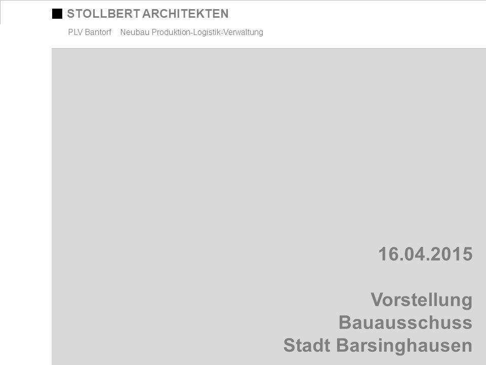 STOLLBERT ARCHITEKTEN PLV Bantorf Neubau Produktion-Logistik-Verwaltung 16.04.2015 Vorstellung Bauausschuss Stadt Barsinghausen